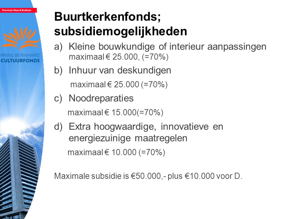 Buurtkerkenfonds; subsidiemogelijkheden a)Kleine bouwkundige of interieur aanpassingen maximaal € 25.000, (=70%) b)Inhuur van deskundigen maximaal € 25.000 (=70%) c)Noodreparaties maximaal € 15.000(=70%) d)Extra hoogwaardige, innovatieve en energiezuinige maatregelen maximaal € 10.000 (=70%) Maximale subsidie is €50.000,- plus €10.000 voor D.