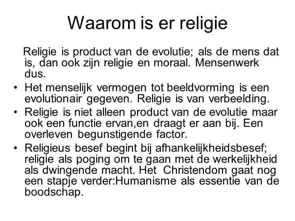 Waarom is er religie Religie is product van de evolutie; als de mens dat is, dan ook zijn religie en moraal.