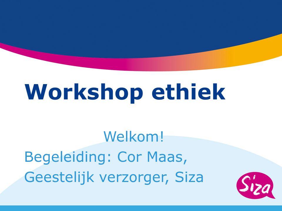 Workshop ethiek Welkom! Begeleiding: Cor Maas, Geestelijk verzorger, Siza