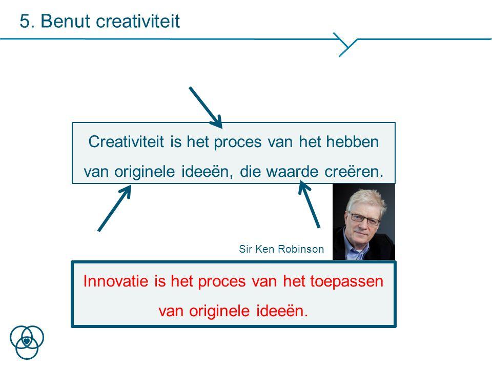 5. Benut creativiteit Creativiteit is het proces van het hebben van originele ideeën, die waarde creëren. Innovatie is het proces van het toepassen va