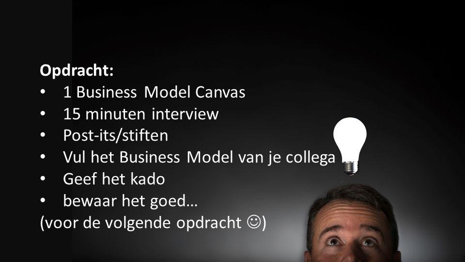 Opdracht: 1 Business Model Canvas 15 minuten interview Post-its/stiften Vul het Business Model van je collega in Geef het kado bewaar het goed… (voor de volgende opdracht )