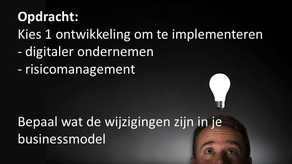 Opdracht: Kies 1 ontwikkeling om te implementeren - digitaler ondernemen - risicomanagement Bepaal wat de wijzigingen zijn in je businessmodel