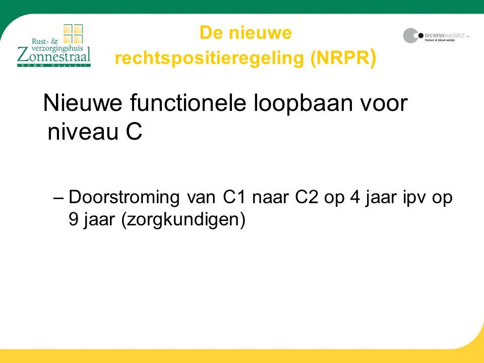 De nieuwe rechtspositieregeling (NRPR ) Nieuwe functionele loopbaan voor niveau C –Doorstroming van C1 naar C2 op 4 jaar ipv op 9 jaar (zorgkundigen)