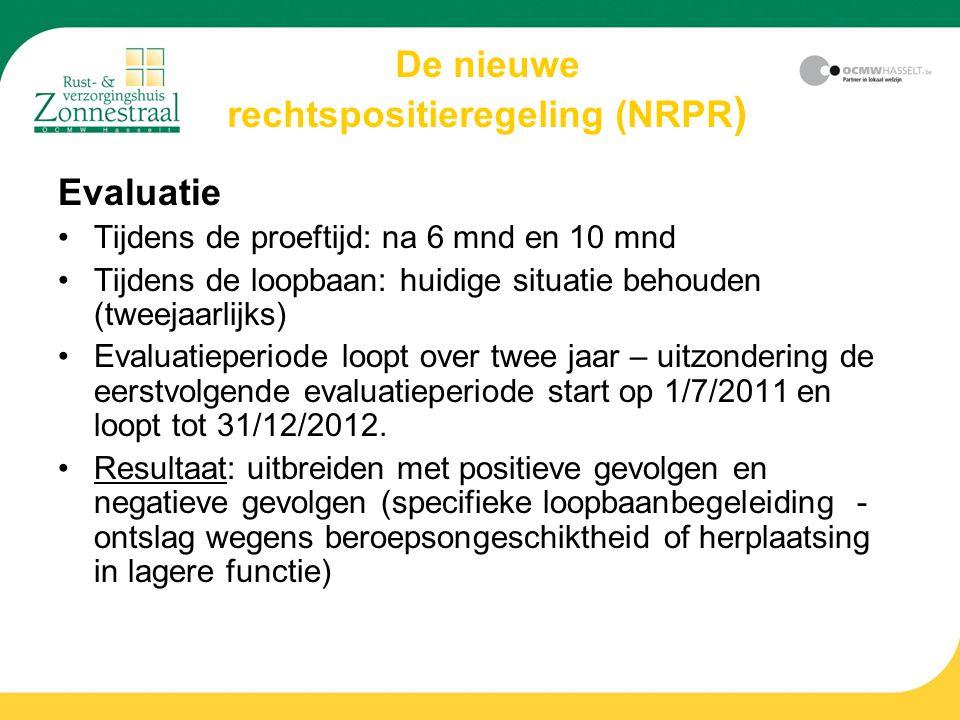 De nieuwe rechtspositieregeling (NRPR ) Evaluatie Tijdens de proeftijd: na 6 mnd en 10 mnd Tijdens de loopbaan: huidige situatie behouden (tweejaarlijks) Evaluatieperiode loopt over twee jaar – uitzondering de eerstvolgende evaluatieperiode start op 1/7/2011 en loopt tot 31/12/2012.