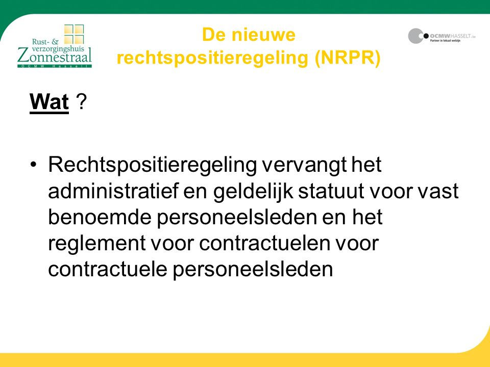 De nieuwe rechtspositieregeling (NRPR) Wat ? Rechtspositieregeling vervangt het administratief en geldelijk statuut voor vast benoemde personeelsleden