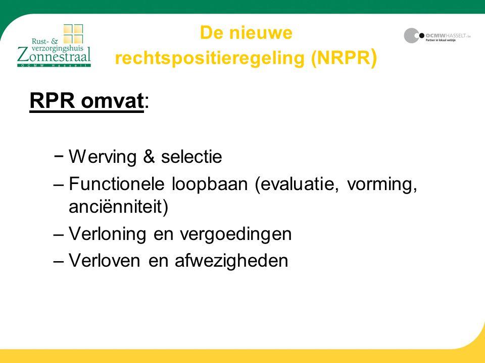 De nieuwe rechtspositieregeling (NRPR ) RPR omvat: −Werving & selectie –Functionele loopbaan (evaluatie, vorming, anciënniteit) –Verloning en vergoedingen –Verloven en afwezigheden