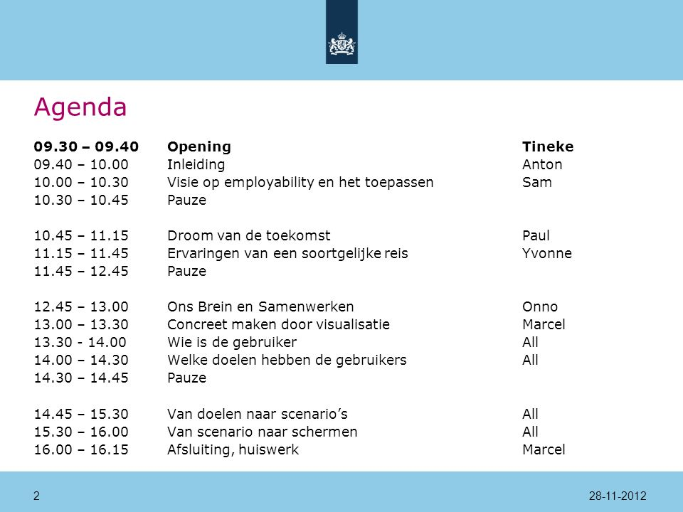 Agenda 09.30 – 09.40Opening Tineke 09.40 – 10.00InleidingAnton 10.00 – 10.30Visie op employability en het toepassenSam 10.30 – 10.45Pauze 10.45 – 11.15Droom van de toekomstPaul 11.15 – 11.45Ervaringen van een soortgelijke reisYvonne 11.45 – 12.45Pauze 12.45 – 13.00Ons Brein en SamenwerkenOnno 13.00 – 13.30Concreet maken door visualisatieMarcel 13.30 - 14.00 Wie is de gebruikerAll 14.00 – 14.30Welke doelen hebben de gebruikersAll 14.30 – 14.45Pauze 14.45 – 15.30Van doelen naar scenario'sAll 15.30 – 16.00Van scenario naar schermenAll 16.00 – 16.15Afsluiting, huiswerkMarcel 28-11-20122