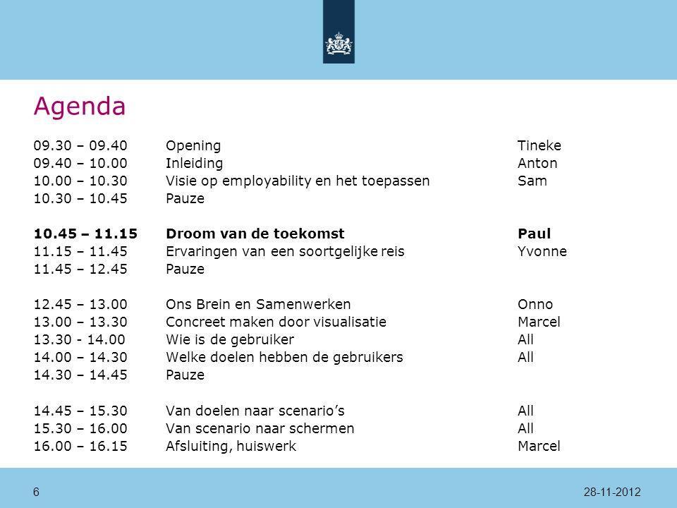 Agenda 09.30 – 09.40Opening Tineke 09.40 – 10.00InleidingAnton 10.00 – 10.30Visie op employability en het toepassenSam 10.30 – 10.45Pauze 10.45 – 11.15Droom van de toekomstPaul 11.15 – 11.45Ervaringen van een soortgelijke reisYvonne 11.45 – 12.45Pauze 12.45 – 13.00Ons Brein en SamenwerkenOnno 13.00 – 13.30Concreet maken door visualisatieMarcel 13.30 - 14.00 Wie is de gebruikerAll 14.00 – 14.30Welke doelen hebben de gebruikersAll 14.30 – 14.45Pauze 14.45 – 15.30Van doelen naar scenario'sAll 15.30 – 16.00Van scenario naar schermenAll 16.00 – 16.15Afsluiting, huiswerkMarcel 28-11-201227