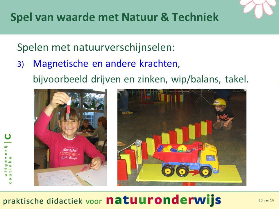 10 van 16 Spel van waarde met Natuur & Techniek Spelen met natuurverschijnselen: 3) Magnetische en andere krachten, bijvoorbeeld drijven en zinken, wip/balans, takel.