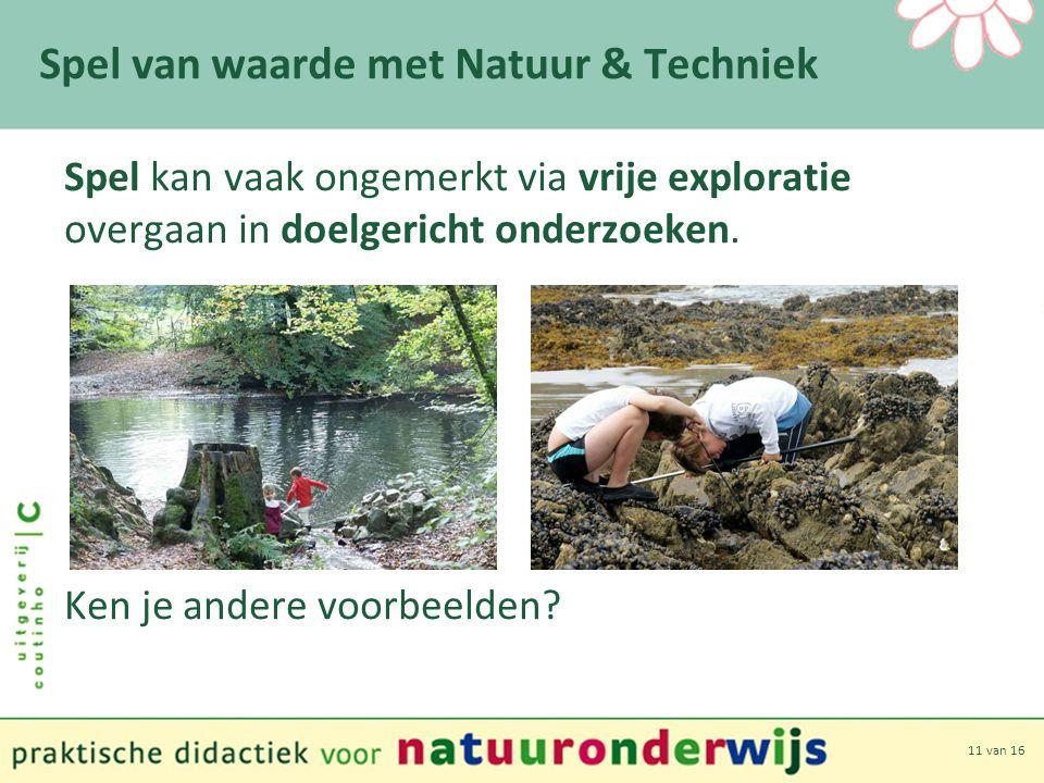 11 van 16 Spel van waarde met Natuur & Techniek Spel kan vaak ongemerkt via vrije exploratie overgaan in doelgericht onderzoeken.