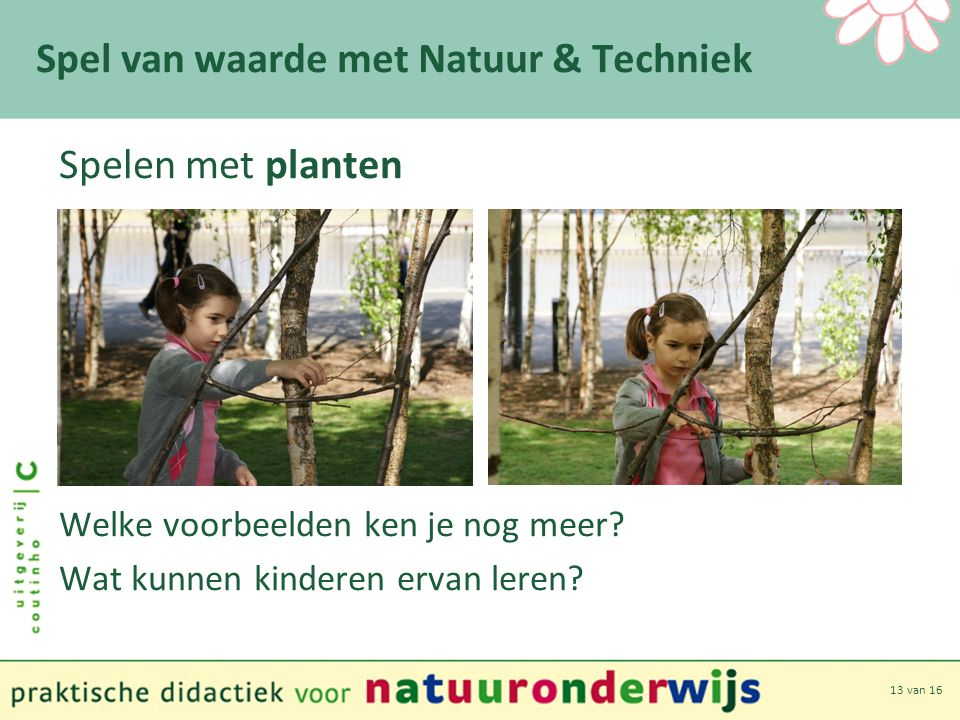 13 van 16 Spel van waarde met Natuur & Techniek Spelen met planten Welke voorbeelden ken je nog meer.