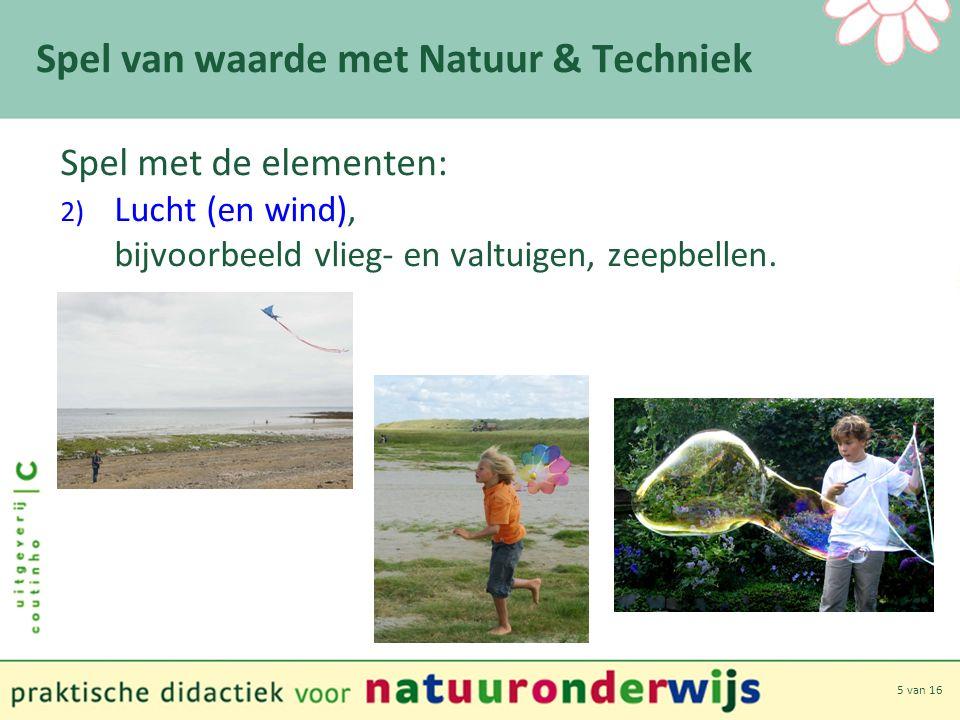 5 van 16 Spel van waarde met Natuur & Techniek Spel met de elementen: 2) Lucht (en wind), bijvoorbeeld vlieg- en valtuigen, zeepbellen.