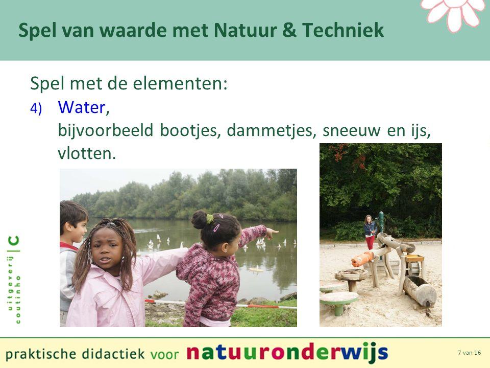 7 van 16 Spel van waarde met Natuur & Techniek Spel met de elementen: 4) Water, bijvoorbeeld bootjes, dammetjes, sneeuw en ijs, vlotten.