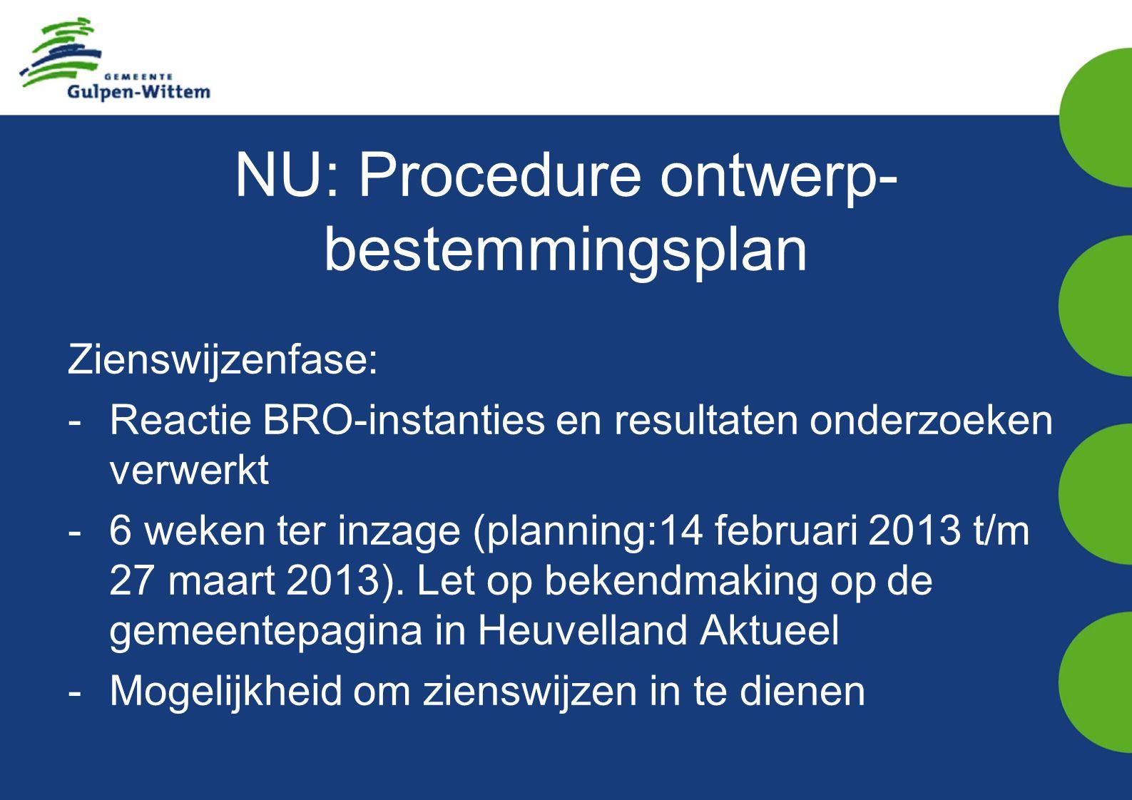 NU: Procedure ontwerp- bestemmingsplan Zienswijzenfase: -Reactie BRO-instanties en resultaten onderzoeken verwerkt -6 weken ter inzage (planning:14 februari 2013 t/m 27 maart 2013).