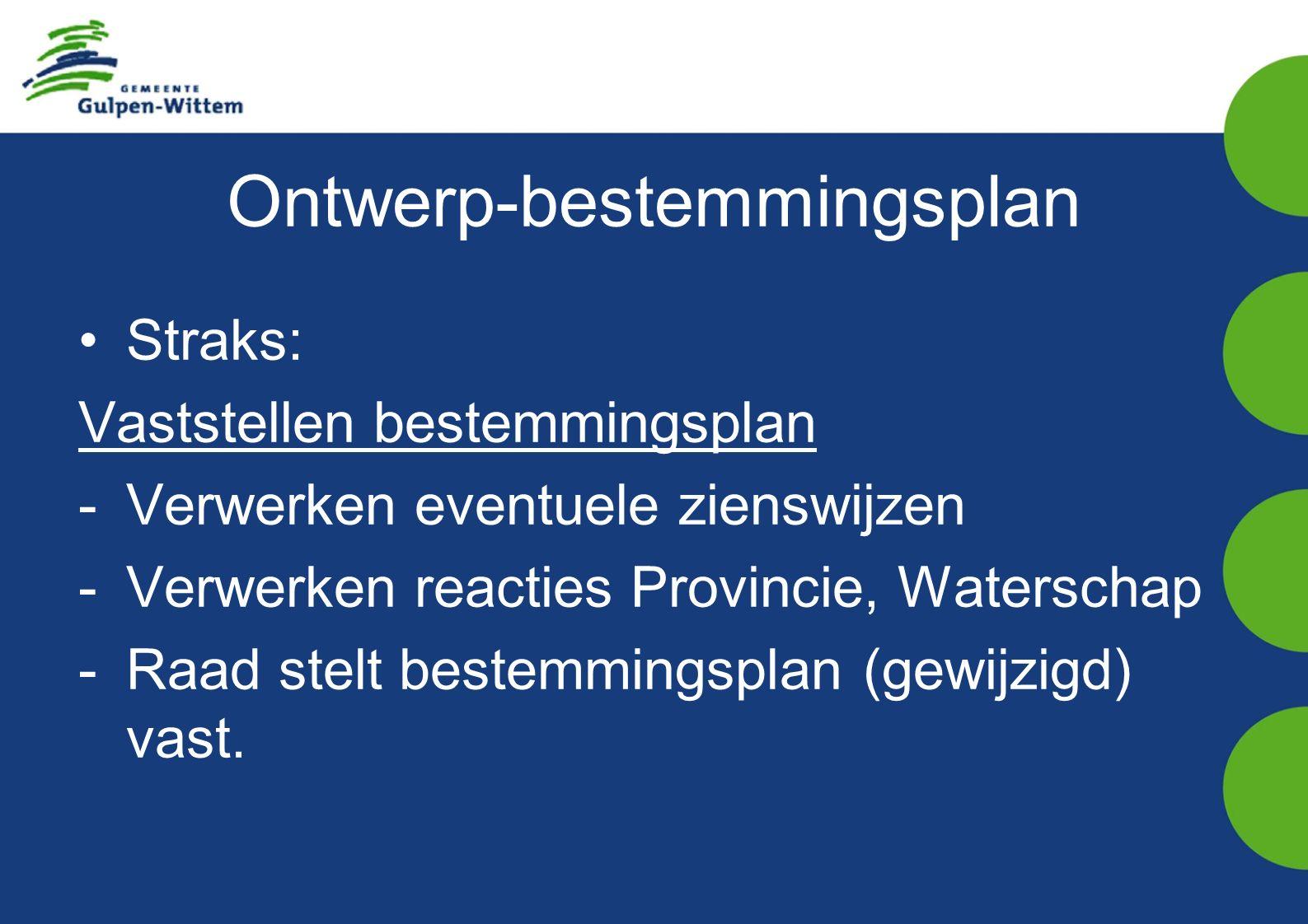 Ontwerp-bestemmingsplan Straks: Vaststellen bestemmingsplan -Verwerken eventuele zienswijzen -Verwerken reacties Provincie, Waterschap -Raad stelt bestemmingsplan (gewijzigd) vast.