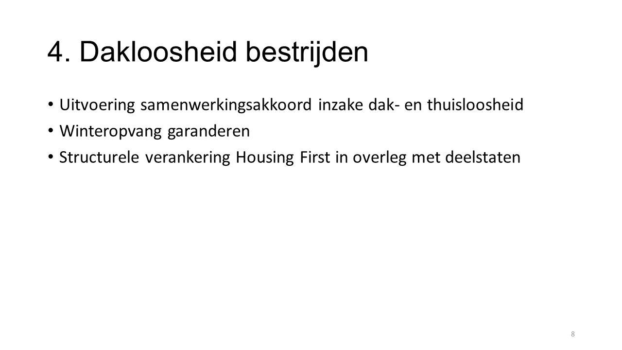 4. Dakloosheid bestrijden Uitvoering samenwerkingsakkoord inzake dak- en thuisloosheid Winteropvang garanderen Structurele verankering Housing First i