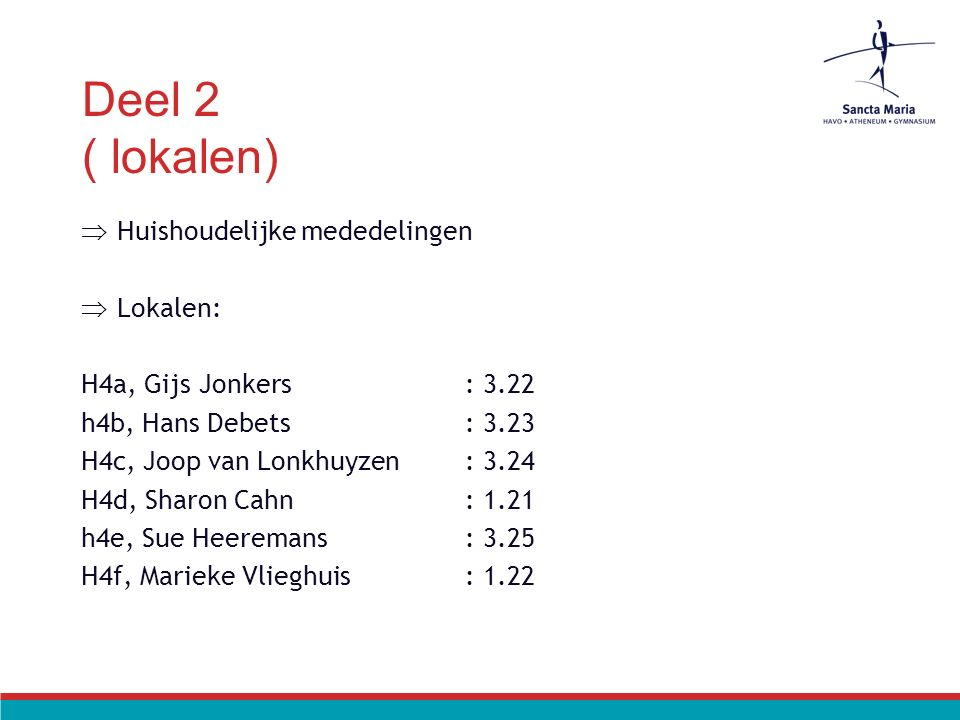 Deel 2 ( lokalen)  Huishoudelijke mededelingen  Lokalen: H4a, Gijs Jonkers: 3.22 h4b, Hans Debets: 3.23 H4c, Joop van Lonkhuyzen: 3.24 H4d, Sharon Cahn: 1.21 h4e, Sue Heeremans: 3.25 H4f, Marieke Vlieghuis: 1.22
