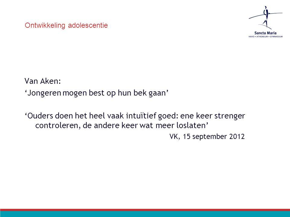 Ontwikkeling adolescentie Van Aken: 'Jongeren mogen best op hun bek gaan' 'Ouders doen het heel vaak intuïtief goed: ene keer strenger controleren, de andere keer wat meer loslaten' VK, 15 september 2012