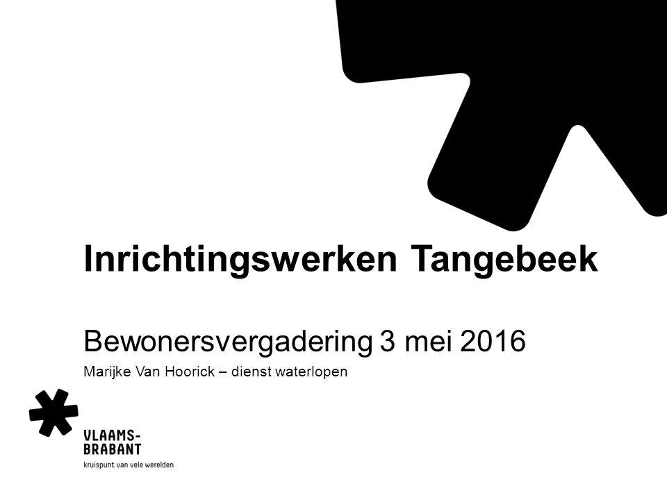 Inrichtingswerken Tangebeek Bewonersvergadering 3 mei 2016 Marijke Van Hoorick – dienst waterlopen