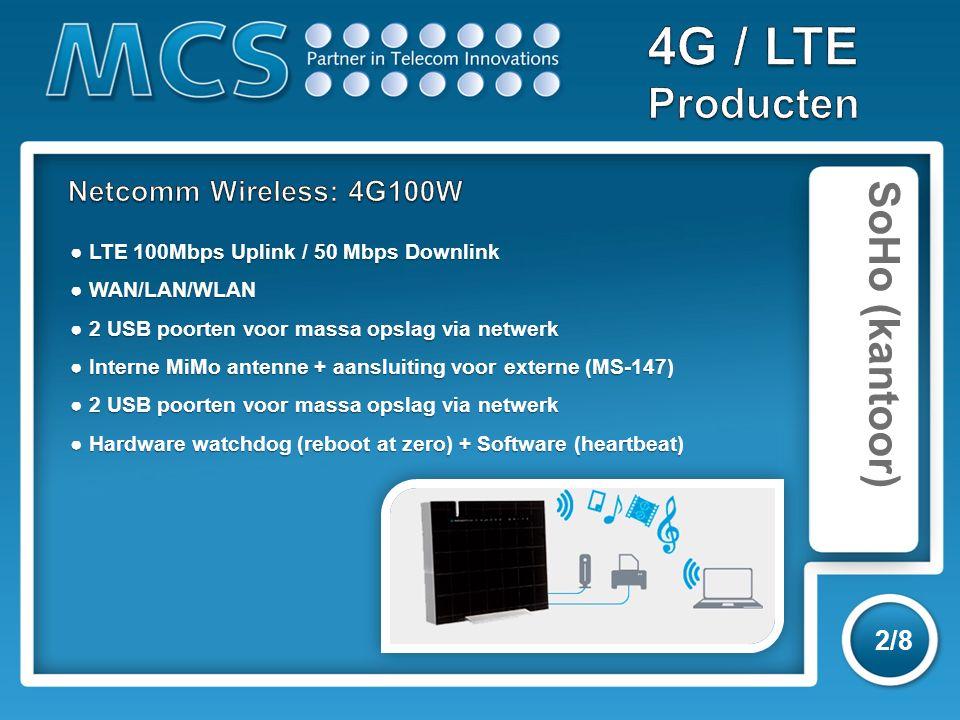 SoHo (kantoor) 3/8 ● LTE (via USB) ondersteuning tot 70 Mbps downlink ● WiFi (150 Mbps) en LAN ● Connection tracker en SMS reboot/status ● SMA antenne connector ● LTE (via USB) ondersteuning tot 70 Mbps downlink ● WiFi (150 Mbps) en LAN ● Connection tracker en SMS reboot/status ● SMA antenne connector