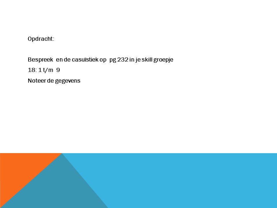 Opdracht: Bespreek en de casuïstiek op pg 232 in je skill groepje 18: 1 t/m 9 Noteer de gegevens