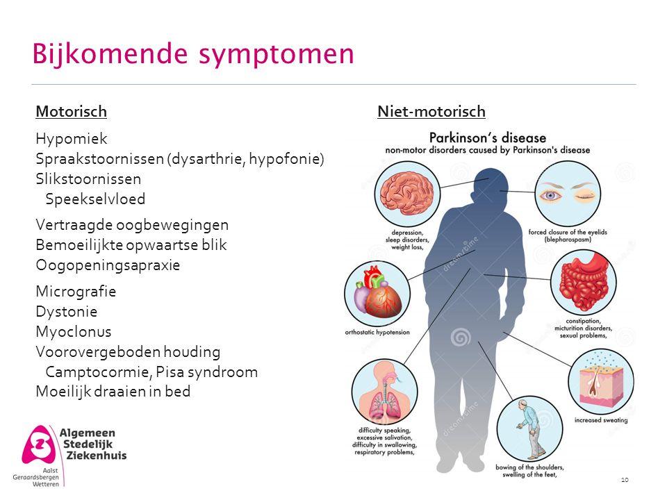 Bijkomende symptomen 10 MotorischNiet-motorisch Hypomiek Spraakstoornissen (dysarthrie, hypofonie) Slikstoornissen Speekselvloed Vertraagde oogbewegin