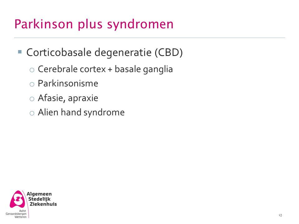  Corticobasale degeneratie (CBD) o Cerebrale cortex + basale ganglia o Parkinsonisme o Afasie, apraxie o Alien hand syndrome 13 Parkinson plus syndro