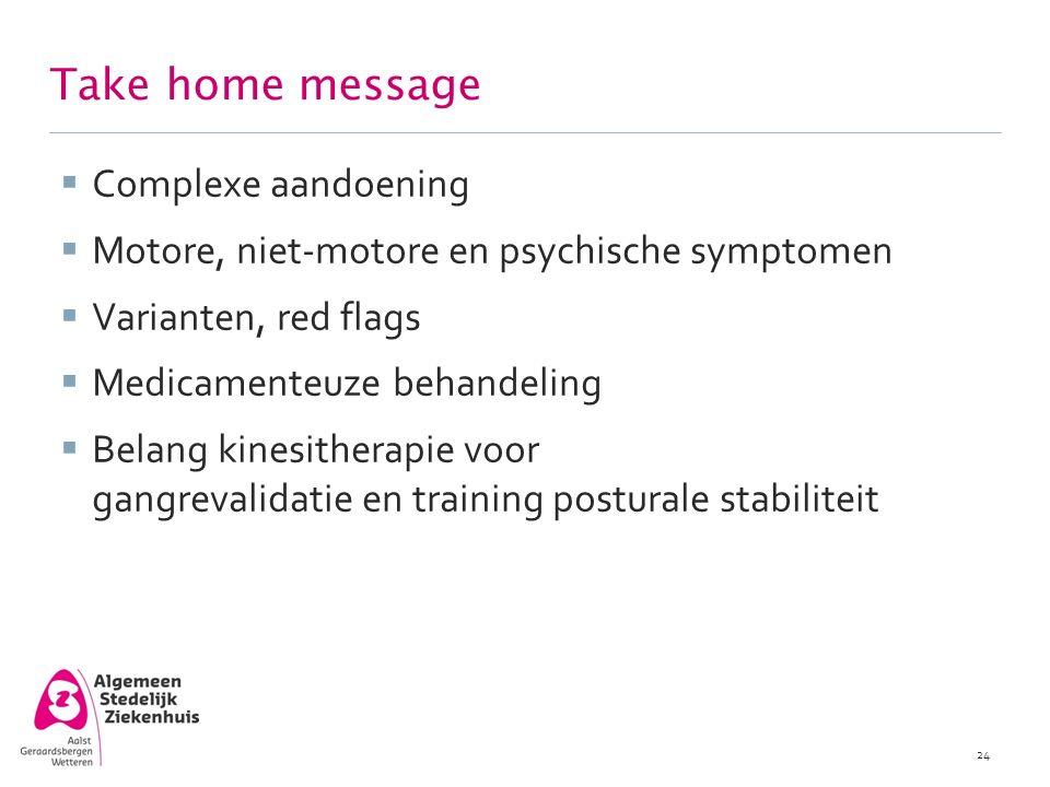 Take home message  Complexe aandoening  Motore, niet-motore en psychische symptomen  Varianten, red flags  Medicamenteuze behandeling  Belang kin