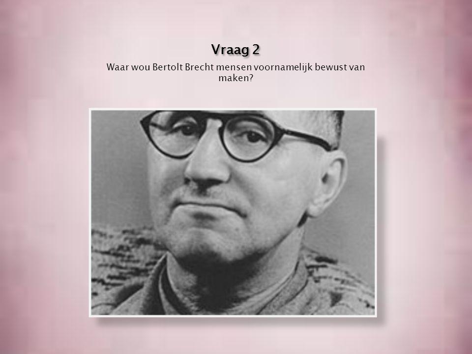 Vraag 2 Waar wou Bertolt Brecht mensen voornamelijk bewust van maken