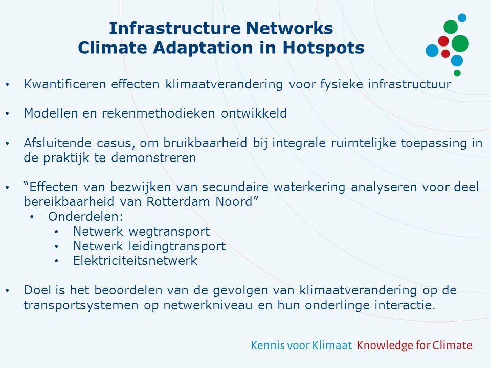 Infrastructure Networks Climate Adaptation in Hotspots Kwantificeren effecten klimaatverandering voor fysieke infrastructuur Modellen en rekenmethodieken ontwikkeld Afsluitende casus, om bruikbaarheid bij integrale ruimtelijke toepassing in de praktijk te demonstreren Effecten van bezwijken van secundaire waterkering analyseren voor deel bereikbaarheid van Rotterdam Noord Onderdelen: Netwerk wegtransport Netwerk leidingtransport Elektriciteitsnetwerk Doel is het beoordelen van de gevolgen van klimaatverandering op de transportsystemen op netwerkniveau en hun onderlinge interactie.