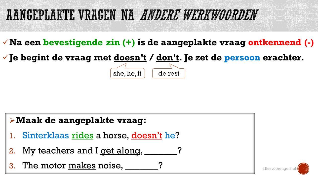 Na een bevestigende zin (+) is de aangeplakte vraag ontkennend (-) Je begint de vraag met doesn't / don't.