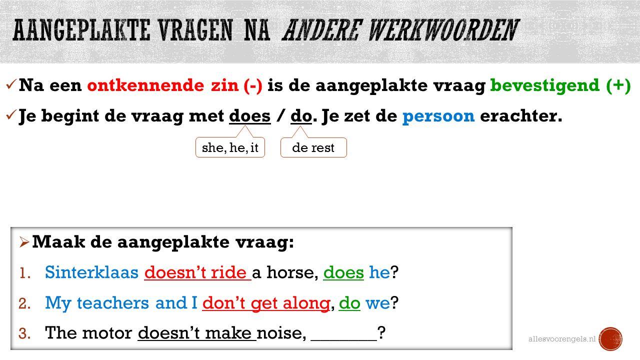 Na een ontkennende zin (-) is de aangeplakte vraag bevestigend (+) Je begint de vraag met does / do.