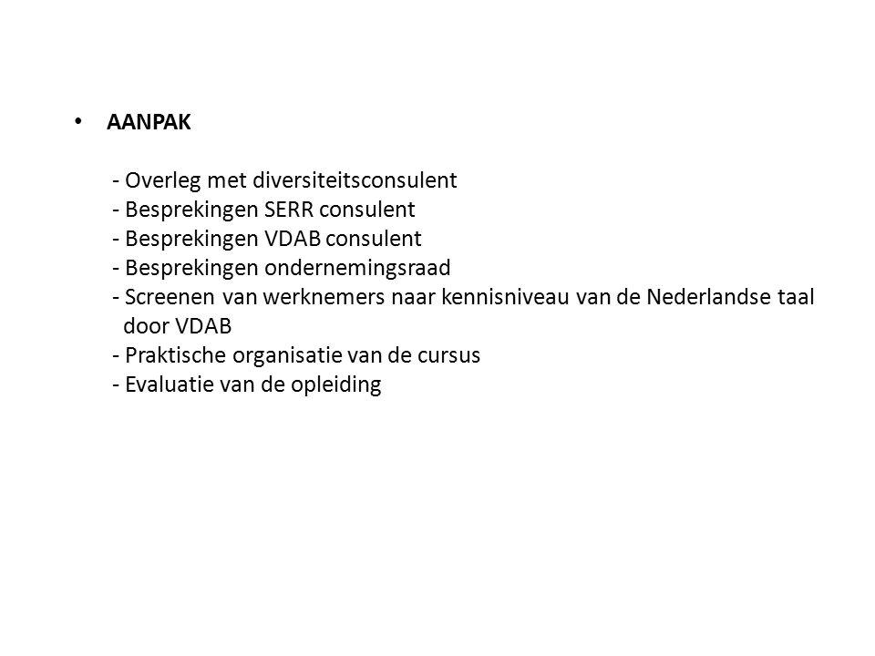 AANPAK - Overleg met diversiteitsconsulent - Besprekingen SERR consulent - Besprekingen VDAB consulent - Besprekingen ondernemingsraad - Screenen van werknemers naar kennisniveau van de Nederlandse taal door VDAB - Praktische organisatie van de cursus - Evaluatie van de opleiding