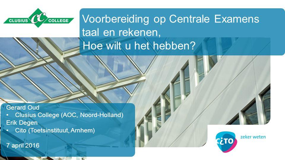 Gerard Oud Clusius College (AOC, Noord-Holland) Erik Degen Cito (Toetsinstituut, Arnhem) 7 april 2016 Hoe wilt u het hebben? Voorbereiding op Centrale