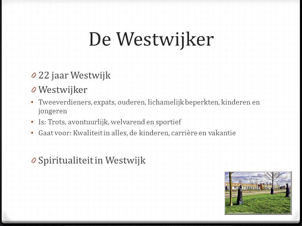 De Westwijker 0 22 jaar Westwijk 0 Westwijker Tweeverdieners, expats, ouderen, lichamelijk beperkten, kinderen en jongeren Is: Trots, avontuurlijk, welvarend en sportief Gaat voor: Kwaliteit in alles, de kinderen, carrière en vakantie 0 Spiritualiteit in Westwijk
