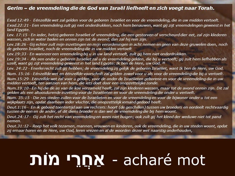 Gerim – de vreemdeling die de God van Israël liefheeft en zich voegt naar Torah. Exod 12:49 - Eénzelfde wet zal gelden voor de geboren Israëliet en vo