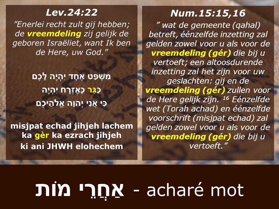 """Num.15:15,16 """" wat de gemeente (qahal) betreft, éénzelfde inzetting zal gelden zowel voor u als voor de vreemdeling (gér) die bij u vertoeft; een alto"""