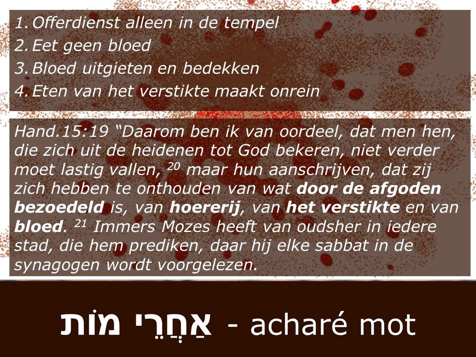 """1.Offerdienst alleen in de tempel 2.Eet geen bloed 3.Bloed uitgieten en bedekken 4.Eten van het verstikte maakt onrein Hand.15:19 """"Daarom ben ik van o"""