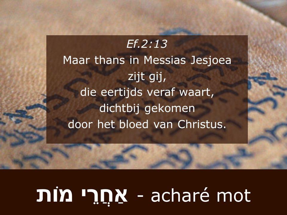 Ef.2:13 Maar thans in Messias Jesjoea zijt gij, die eertijds veraf waart, dichtbij gekomen door het bloed van Christus.