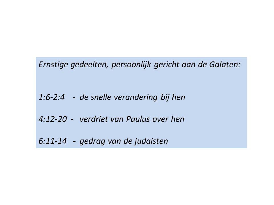 Ernstige gedeelten, persoonlijk gericht aan de Galaten: 1:6-2:4 - de snelle verandering bij hen 4:12-20 - verdriet van Paulus over hen 6:11-14 - gedrag van de judaisten