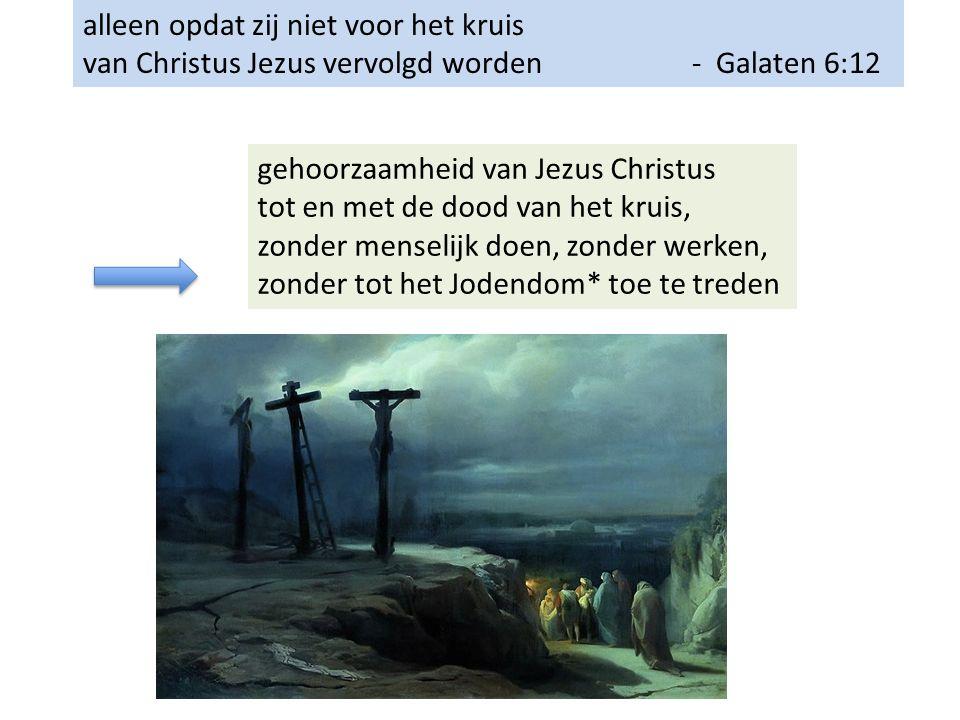 alleen opdat zij niet voor het kruis van Christus Jezus vervolgd worden - Galaten 6:12 gehoorzaamheid van Jezus Christus tot en met de dood van het kruis, zonder menselijk doen, zonder werken, zonder tot het Jodendom* toe te treden