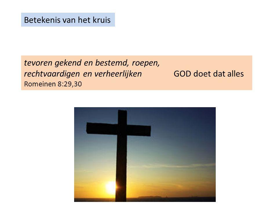 Betekenis van het kruis tevoren gekend en bestemd, roepen, rechtvaardigen en verheerlijken GOD doet dat alles Romeinen 8:29,30