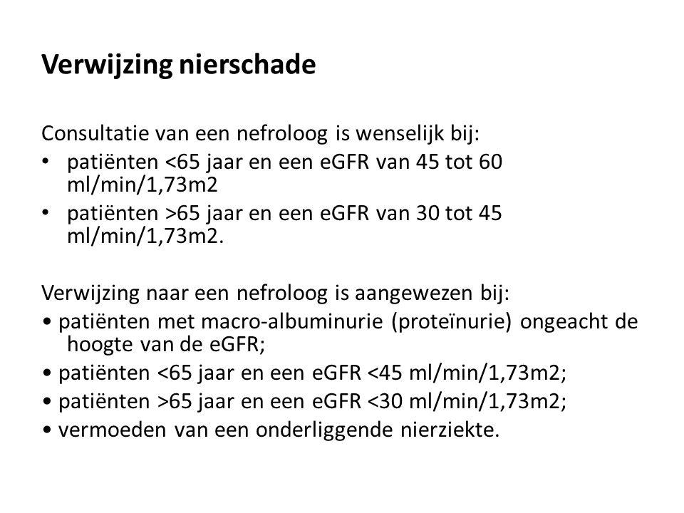 Verwijzing nierschade Consultatie van een nefroloog is wenselijk bij: patiënten <65 jaar en een eGFR van 45 tot 60 ml/min/1,73m2 patiënten >65 jaar en