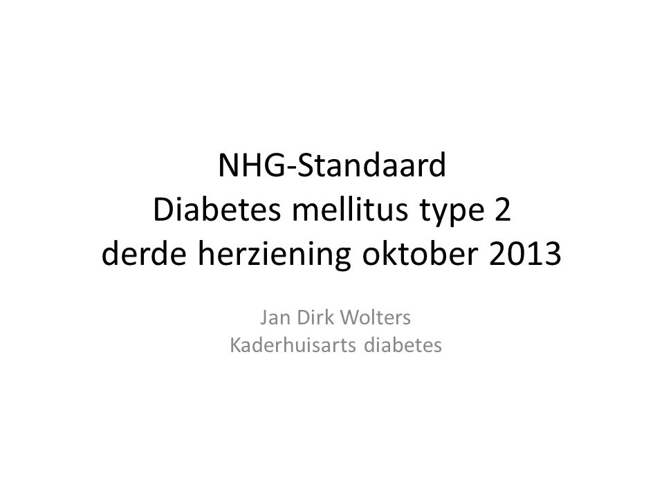 NHG-Standaard Diabetes mellitus type 2 derde herziening oktober 2013 Jan Dirk Wolters Kaderhuisarts diabetes