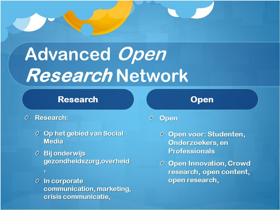 Advanced Open Research Network Research Research: Op het gebied van Social Media Bij onderwijs gezondheidszorg,overheid, In corporate communication, marketing, crisis communicatie, Open Open voor: Studenten, Onderzoekers, en Professionals Open Innovation, Crowd research, open content, open research,
