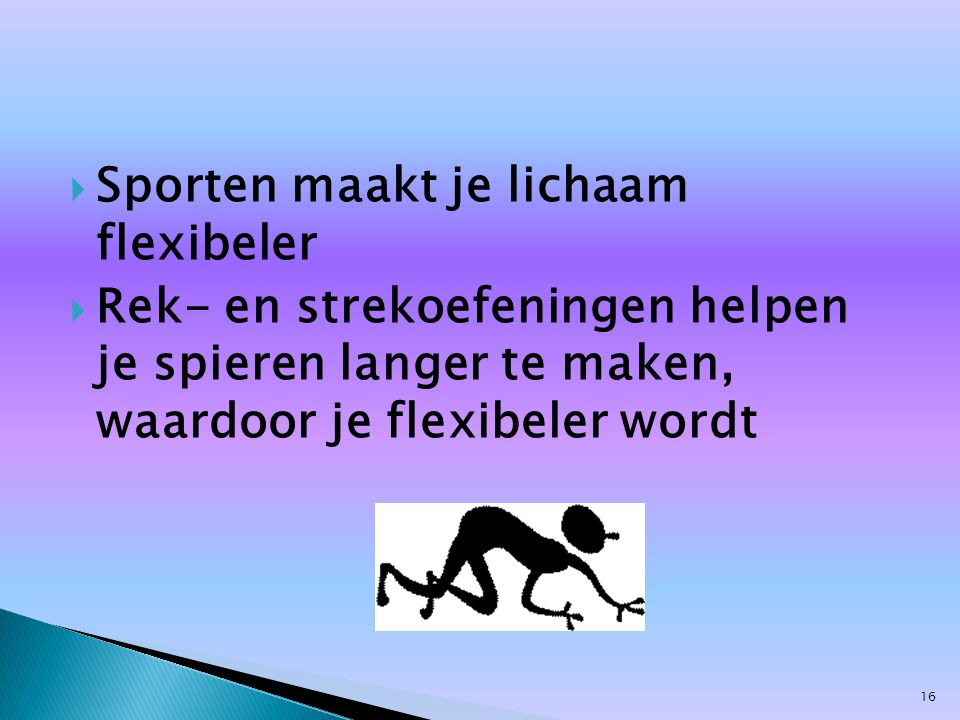  Sporten maakt je lichaam flexibeler  Rek- en strekoefeningen helpen je spieren langer te maken, waardoor je flexibeler wordt 16