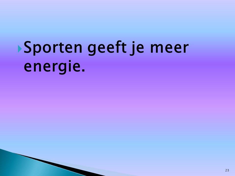  Sporten geeft je meer energie. 23