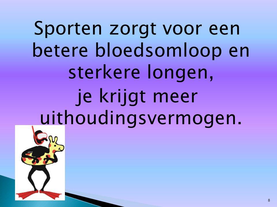 Sporten zorgt voor een betere bloedsomloop en sterkere longen, je krijgt meer uithoudingsvermogen. 8