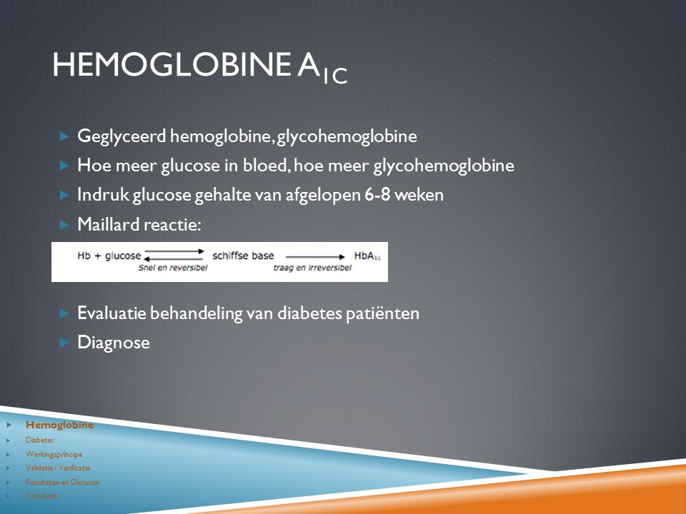HEMOGLOBINE A 1C  Geglyceerd hemoglobine, glycohemoglobine  Hoe meer glucose in bloed, hoe meer glycohemoglobine  Indruk glucose gehalte van afgelopen 6-8 weken  Maillard reactie:  Evaluatie behandeling van diabetes patiënten  Diagnose  Hemoglobine  Diabetes  Werkingsprincipe  Validatie / Verificatie  Resultaten en Discussie  Conclusie