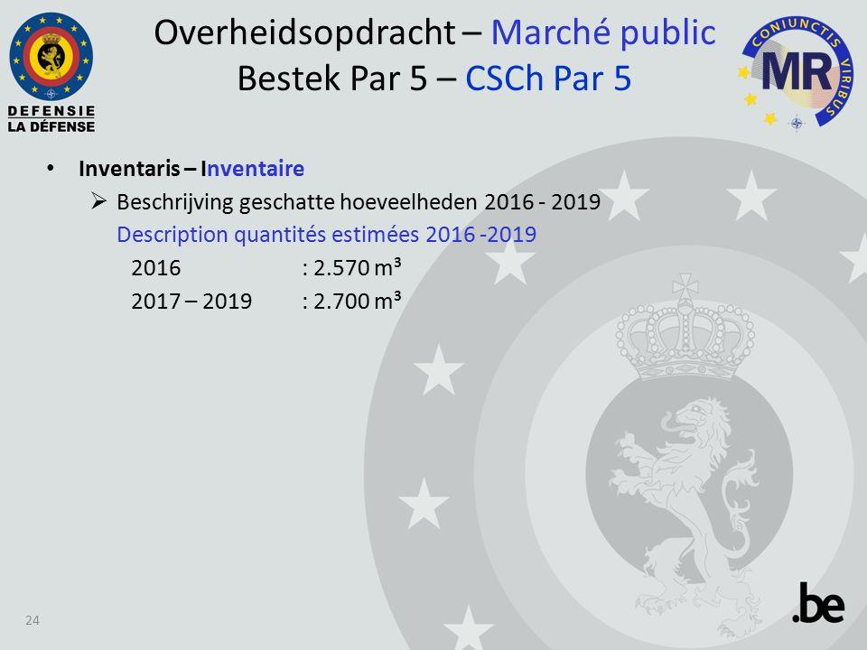 Inventaris – Inventaire  Beschrijving geschatte hoeveelheden 2016 - 2019 Description quantités estimées 2016 -2019 2016 : 2.570 m³ 2017 – 2019: 2.700 m³ Overheidsopdracht – Marché public Bestek Par 5 – CSCh Par 5 24